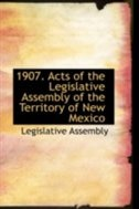 1907. Acts of the Legislative Assembly of the Territory of New Mexico