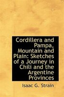 Cordillera and Pampa, Mountain and Plain: Sketches of a Journey in Chili and the Argentine Provinces