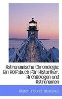 Astronomische Chronologie: Ein Hülfsbuch für Historiker, Archäologen und Astronomen