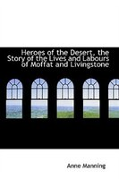 Heroes of the Desert, the Story of the Lives and Labours of Moffat and Livingstone