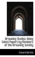 Browning Studies: Being Select Papers by Members of the Browning Society
