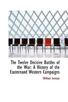 The Twelve Decisive Battles of the War: A History of the Easternand Western Campaigns