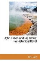 John Milton and His Times: An Historical Novel