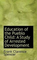 Education of the Pueblo Child: A Study of Arrested Development