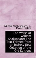 The Works of William Shakspeare: The Text Formed from an Intirely New Collation of the Old Editions