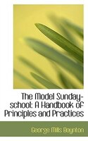 The Model Sunday-school: A Handbook of Principles and Practices