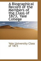A Biographical Record of the Members of the Class of 1873, Yale College
