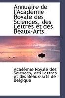 Annuaire de l'Académie Royale des Sciences, des Lettres et des Beaux-Arts