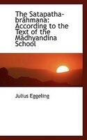 The Satapatha-brâhmana: According to the Text of the Mâdhyandina School