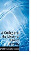 A Catalogue of the Library of Harvard University