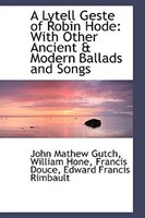 A Lytell Geste of Robin Hode with Other Ancient & Modern Ballads and Songs: With Other Ancient & Modern Ballads and Songs