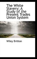 The White Slavery: A Study of the Present Trades Union System