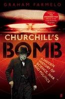 Churchill's Bomb: A Hidden History Of Science War And Politics