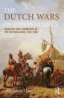 The Dutch Wars Of Independence: Warfare And Commerce In The Netherlands, 1570-1680