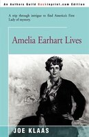 Amelia Earhart Lives: A Trip Through Intrigue to Find America's First Lady of Mystery