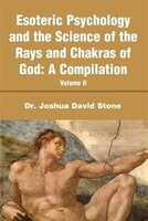 Esoteric Psychology and the Science of the Rays and Chakras of God: A Compilation Volume II