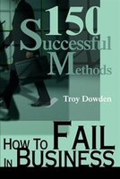 How To Fail In Business: 150 Successful Methods