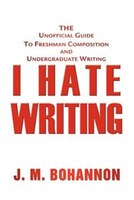 I Hate Writing: The Unofficial Guide to Freshman Composition and Undergraduate Writing