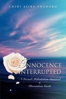 Innocence interrupted: A sexual molestation survival & prevention guide