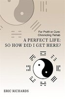 A Perfect Life: So How Did I Get Here?:for Profit Or Cure: Chronicling Rehab