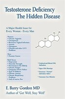 Testosterone Deficiency: The Hidden Disease:A major Health Issue for Every Woman - Every Man
