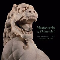 Masterworks of Chinese Art: The Nelson-Atkins Museum of Art