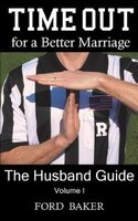 Time Out for a Better Marriage: The Husband Guide Volume I