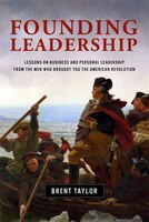 Founding Leadership: Lessons On Business And Personal Leadership From The Men Who Brought You The American Revolution