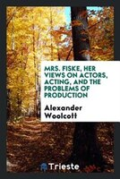 Mrs. Fiske, her views on actors, acting, and the problems of production