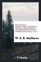 New musical miscellanies: historical, critical, philosophical and pedagogic; How to understand music, Vol. II