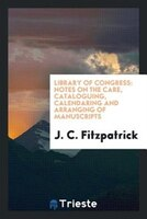 Library of Congress: Notes on the care, cataloguing, calendaring and arranging of manuscripts