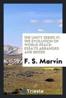 The unity series IV. The evolution of world-peace: essays arranged and edited