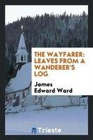 The wayfarer: leaves from a wanderer's log