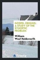 Gospel origins; a study of the synoptic problem