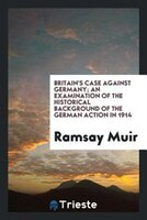 Britain's case against Germany; an examination of the historical background of the German action in 1914