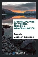 Ann Phillips: Wife of Wendell Phillips. A memorial sketch