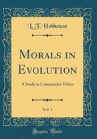 Morals in Evolution, Vol. 1: A Study in Comparative Ethics (Classic Reprint) - L. T. Hobhouse