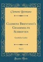 Clemens Brentano's Gesammelte Schriften, Vol. 1: Geistliche Lieder (Classic Reprint) - Clemens Brentano