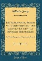 Die Homöopathie, Befreit von Uebertreibungen und Gestützt Durch Viele Bewährte Heilanzeigen: Zur Verständigung - Wilhelm Sorge