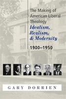 The Making Of American Liberal Theology: Idealism, Realism, And Modernity (1900-1950)