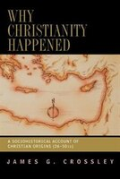 Why Christianity Happened: A Sociohistorical Account Of Christian Origins