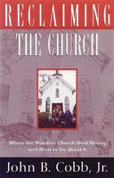 Reclaiming The Church: Where The Mainline Church Went Wrong And What To Do About It
