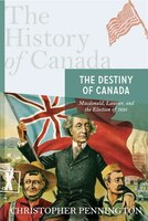 The History Of Canada Series:  The Destiny Of Canada: Macdonald, Laurier, And The Election Of 1891