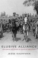Elusive Alliance: The German Occupation Of Poland In World War I