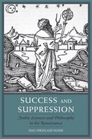 Success And Suppression: Arabic Sciences And Philosophy In The Renaissance