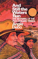 And Still the Waters Run: The Betrayal of the Five Civilized Tribes - Angie Debo