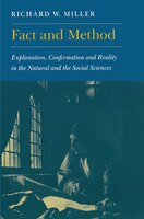 Fact and Method: Explanation, Confirmation and Reality in the Natural and the Social Sciences - Richard W. Miller
