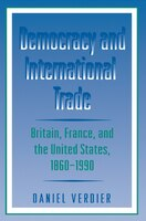 Democracy and International Trade: Britain, France, and the United States, 1860-1990 - Daniel Verdier