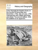A Tour Through The Theatre Of War, In The Months Of November And December, 1792. And January, 1793. Interspersed With Military And