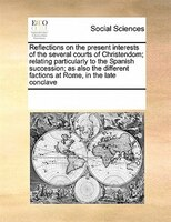 Reflections On The Present Interests Of The Several Courts Of Christendom; Relating Particularly To The Spanish Succession; As Als